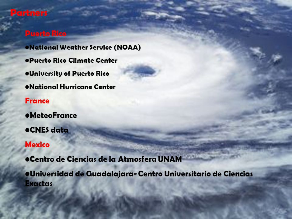 Partners Puerto Rico National Weather Service (NOAA) Puerto Rico Climate Center University of Puerto Rico National Hurricane Center France MeteoFrance CNES data Mexico Centro de Ciencias de la Atmosfera UNAM Universidad de Guadalajara- Centro Universitario de Ciencias Exactas