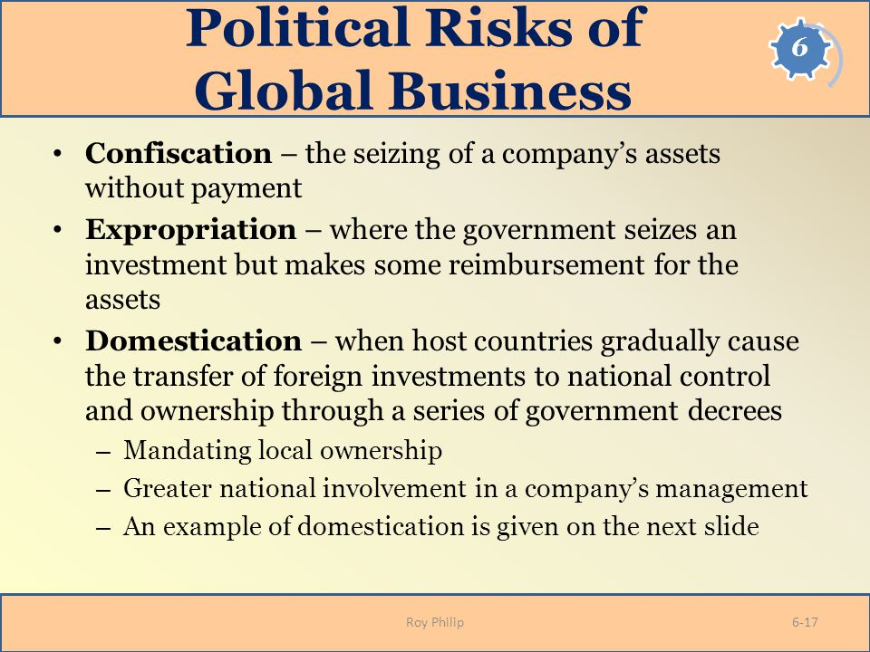Political Risks of Global Business Confiscation – the seizing of a company's assets without payment Expropriation – where the government seizes an inv