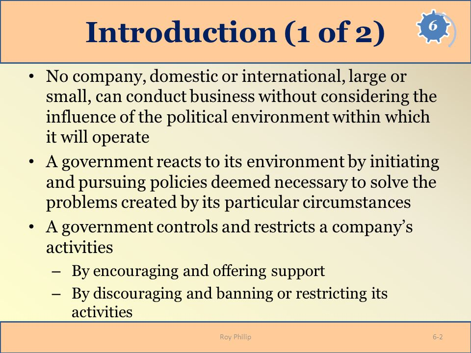 Introduction (1 of 2) No company, domestic or international, large or small, can conduct business without considering the influence of the political e