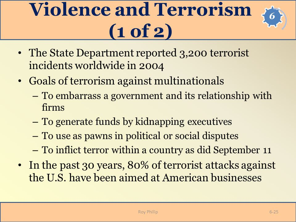 Violence and Terrorism (1 of 2) The State Department reported 3,200 terrorist incidents worldwide in 2004 Goals of terrorism against multinationals –