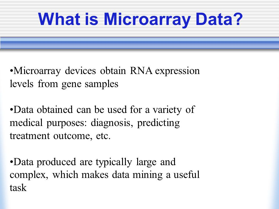 Microarray devices obtain RNA expression levels from gene samples Data obtained can be used for a variety of medical purposes: diagnosis, predicting treatment outcome, etc.