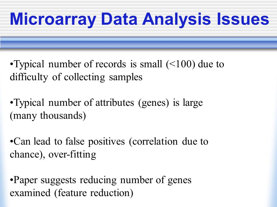 Typical number of records is small (<100) due to difficulty of collecting samples Typical number of attributes (genes) is large (many thousands) Can lead to false positives (correlation due to chance), over-fitting Paper suggests reducing number of genes examined (feature reduction) Microarray Data Analysis Issues