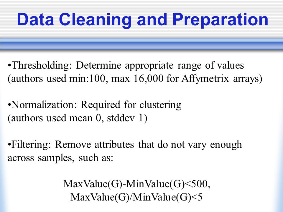 Thresholding: Determine appropriate range of values (authors used min:100, max 16,000 for Affymetrix arrays) Normalization: Required for clustering (authors used mean 0, stddev 1) Filtering: Remove attributes that do not vary enough across samples, such as: MaxValue(G)-MinValue(G)<500, MaxValue(G)/MinValue(G)<5 Data Cleaning and Preparation
