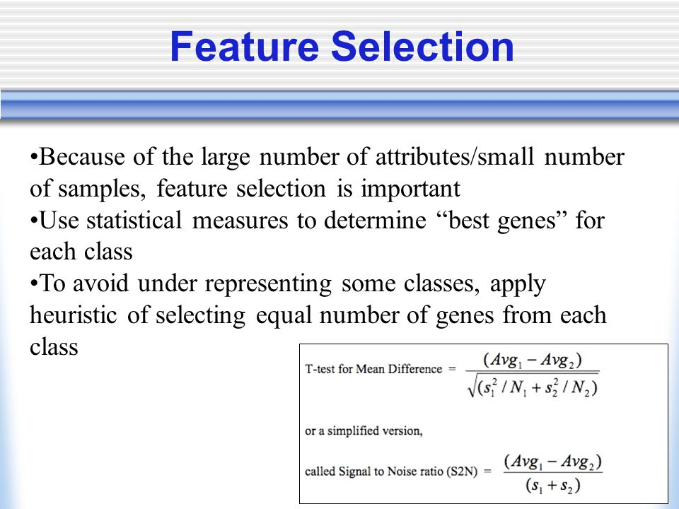 Feature Selection Because of the large number of attributes/small number of samples, feature selection is important Use statistical measures to determine best genes for each class To avoid under representing some classes, apply heuristic of selecting equal number of genes from each class