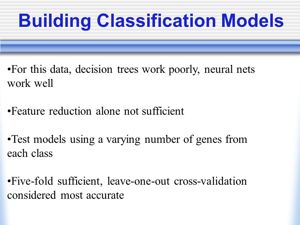 Building Classification Models For this data, decision trees work poorly, neural nets work well Feature reduction alone not sufficient Test models using a varying number of genes from each class Five-fold sufficient, leave-one-out cross-validation considered most accurate