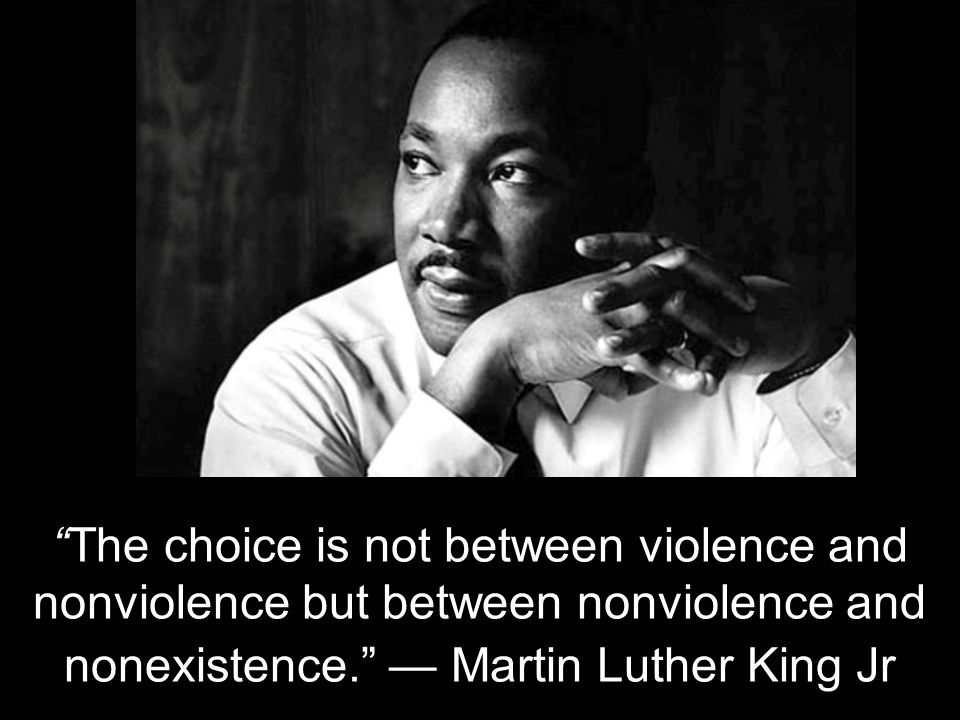 The choice is not between violence and nonviolence but between nonviolence and nonexistence. — Martin Luther King Jr