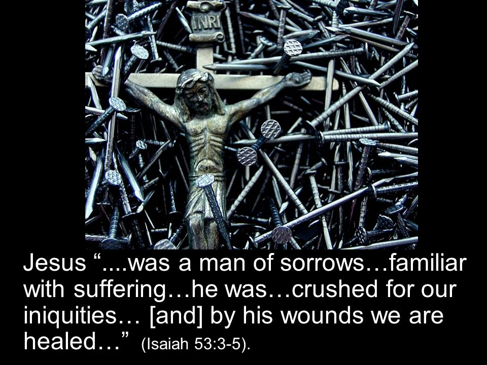 Jesus ....was a man of sorrows…familiar with suffering…he was…crushed for our iniquities… [and] by his wounds we are healed… (Isaiah 53:3-5).