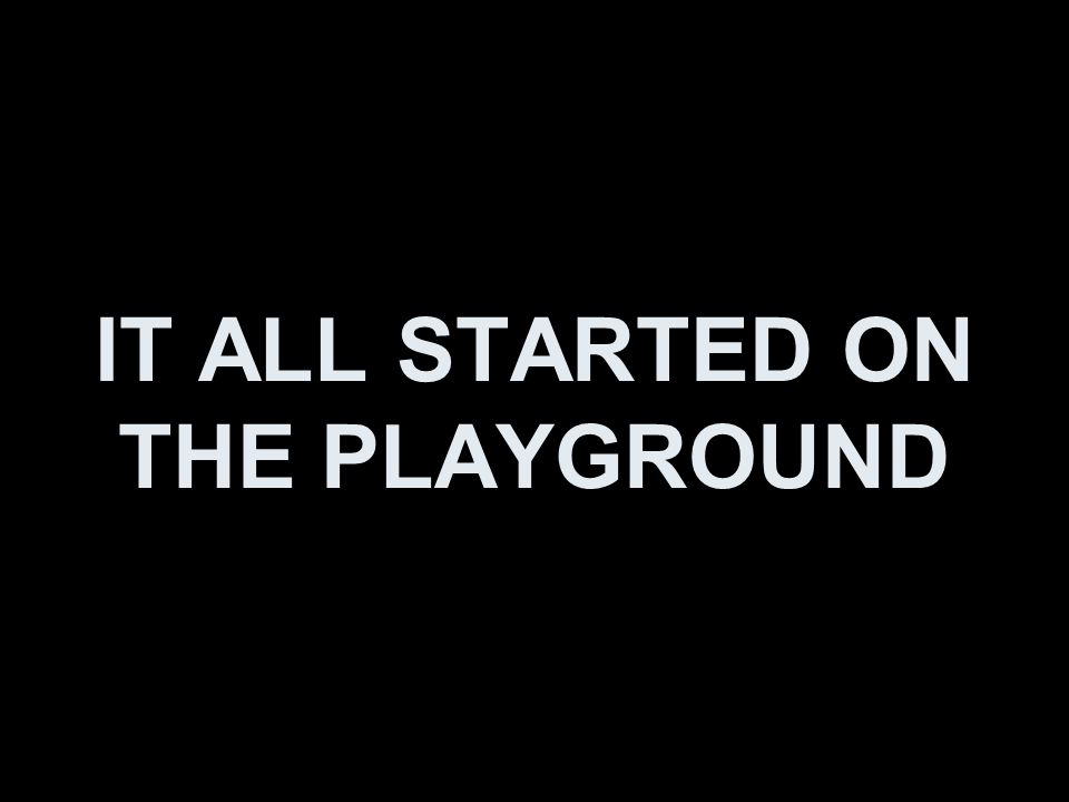 IT ALL STARTED ON THE PLAYGROUND