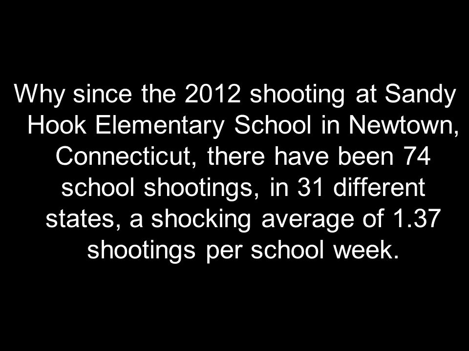 Why since the 2012 shooting at Sandy Hook Elementary School in Newtown, Connecticut, there have been 74 school shootings, in 31 different states, a shocking average of 1.37 shootings per school week.