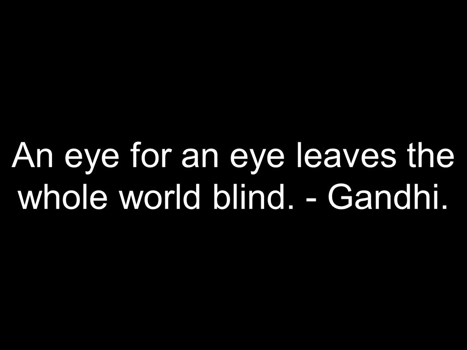 An eye for an eye leaves the whole world blind. - Gandhi.