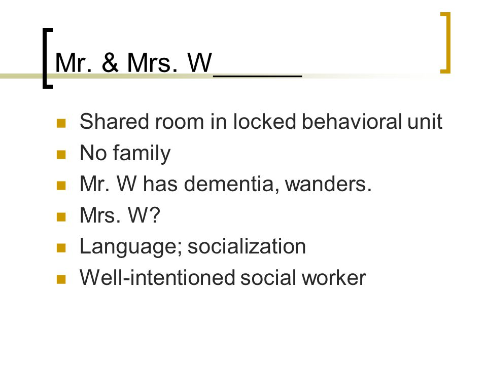 Mr. & Mrs. W______ Shared room in locked behavioral unit No family Mr.