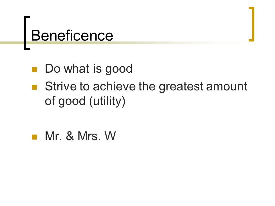 Beneficence Do what is good Strive to achieve the greatest amount of good (utility) Mr. & Mrs. W