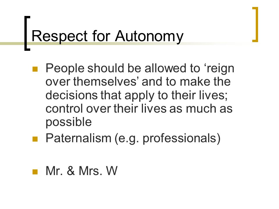 Respect for Autonomy People should be allowed to 'reign over themselves' and to make the decisions that apply to their lives; control over their lives as much as possible Paternalism (e.g.