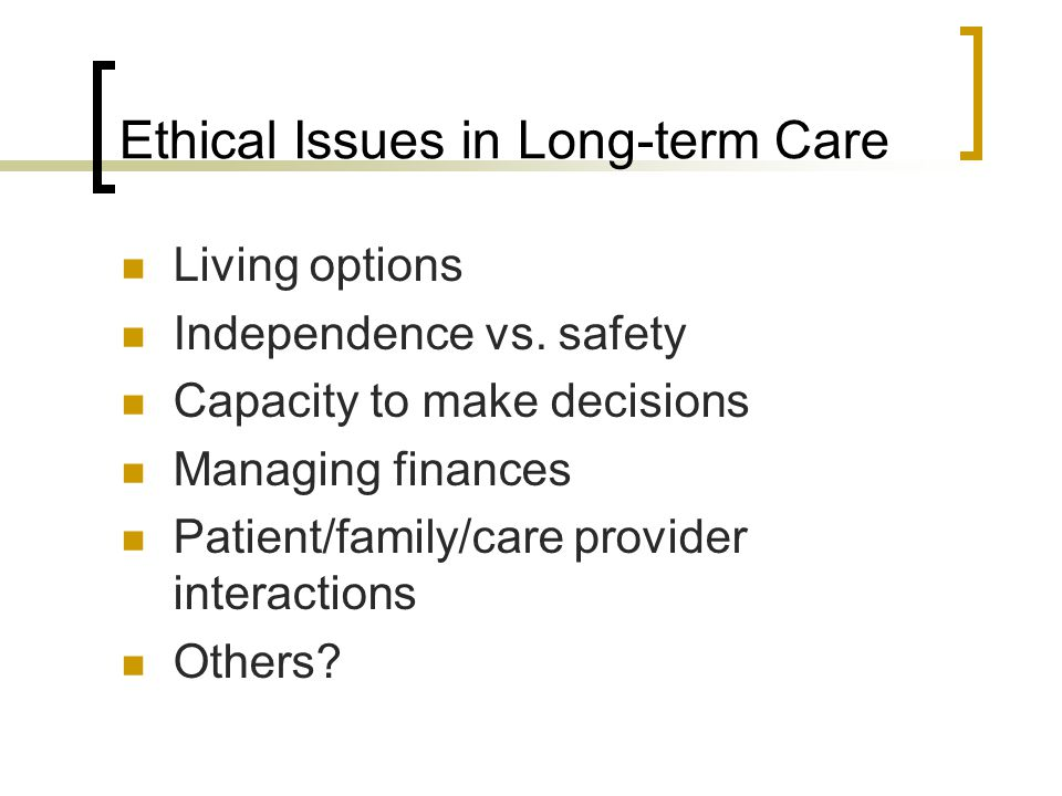 Ethical Issues in Long-term Care Living options Independence vs.