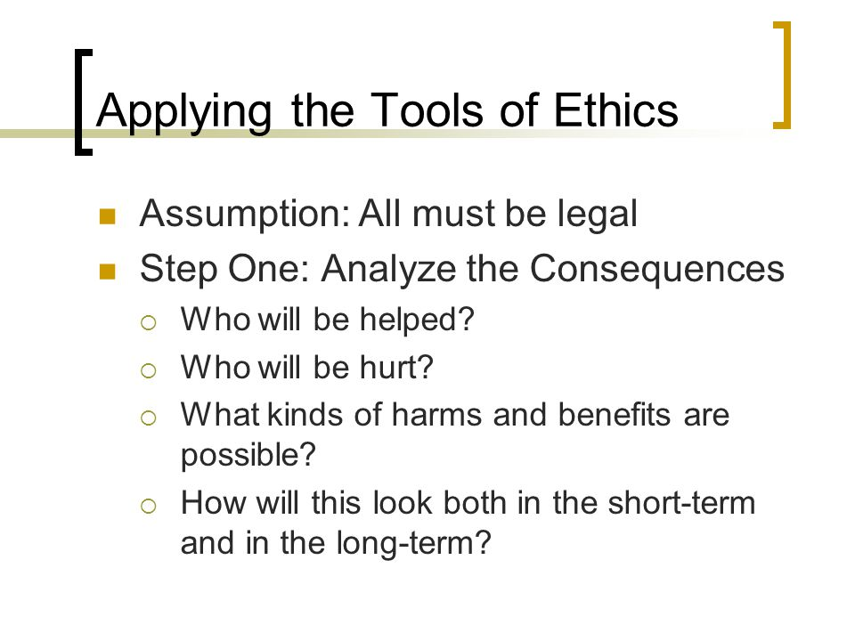 Applying the Tools of Ethics Assumption: All must be legal Step One: Analyze the Consequences  Who will be helped.
