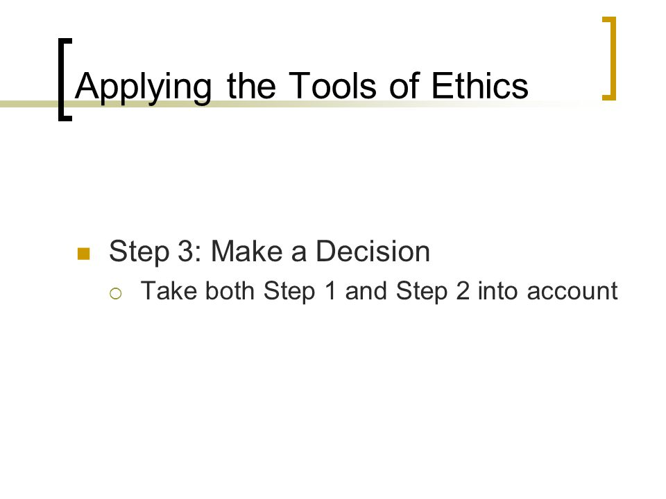 Applying the Tools of Ethics Step 3: Make a Decision  Take both Step 1 and Step 2 into account
