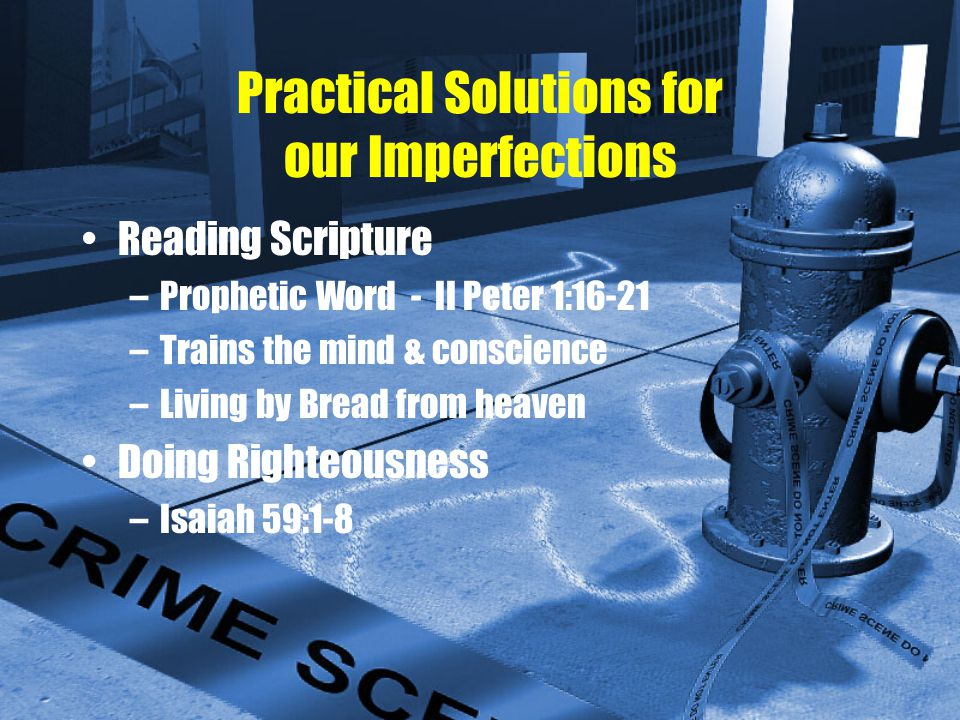 Practical Solutions for our Imperfections Reading Scripture –Prophetic Word - II Peter 1:16-21 –Trains the mind & conscience –Living by Bread from heaven Doing Righteousness –Isaiah 59:1-8