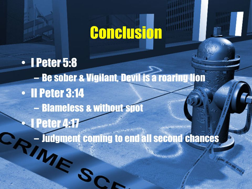 Conclusion I Peter 5:8 –Be sober & Vigilant, Devil is a roaring lion II Peter 3:14 –Blameless & without spot I Peter 4:17 –Judgment coming to end all second chances