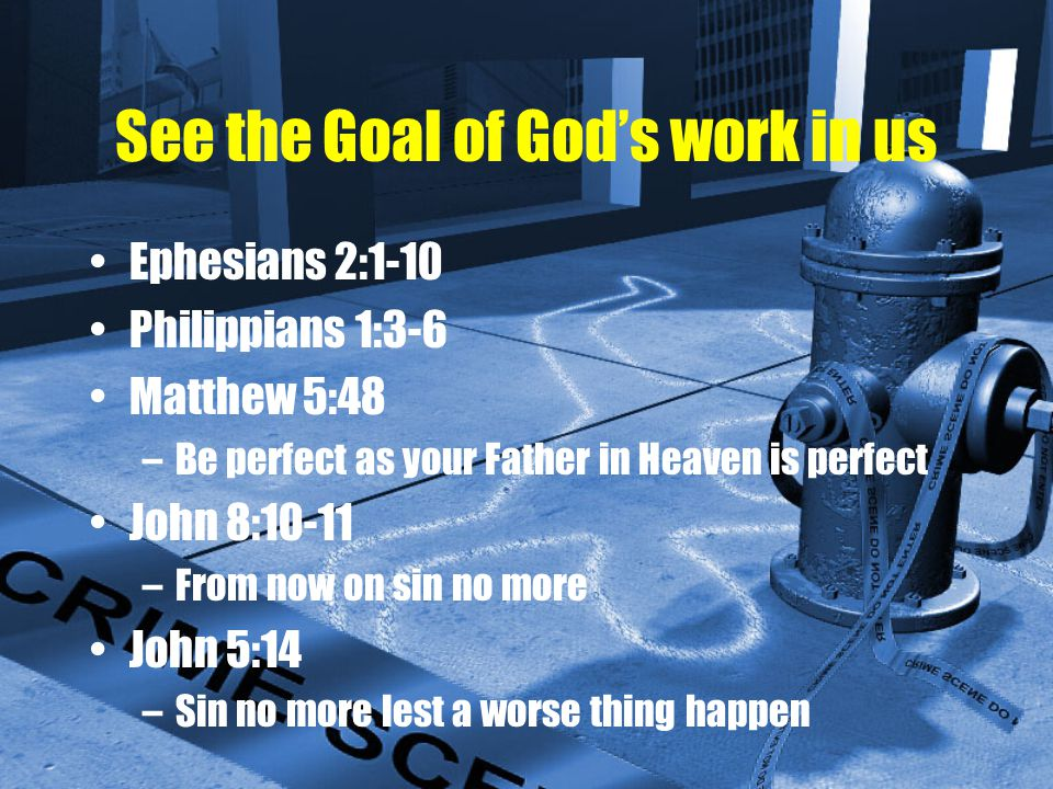 See the Goal of God's work in us Ephesians 2:1-10 Philippians 1:3-6 Matthew 5:48 –Be perfect as your Father in Heaven is perfect John 8:10-11 –From now on sin no more John 5:14 –Sin no more lest a worse thing happen