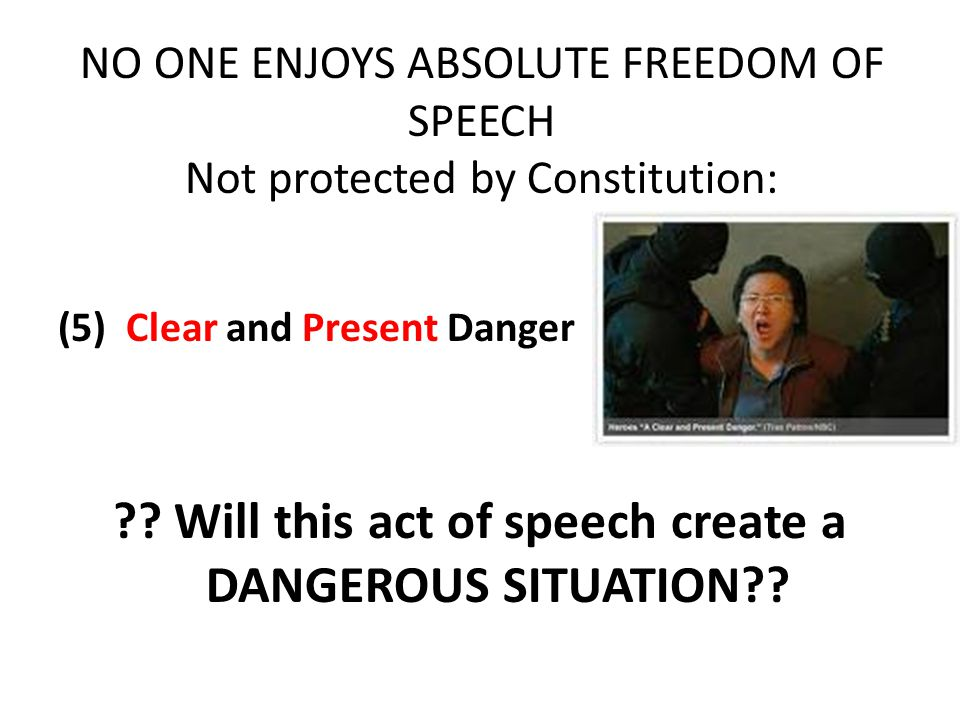 NO ONE ENJOYS ABSOLUTE FREEDOM OF SPEECH Not protected by Constitution: (5) Clear and Present Danger .