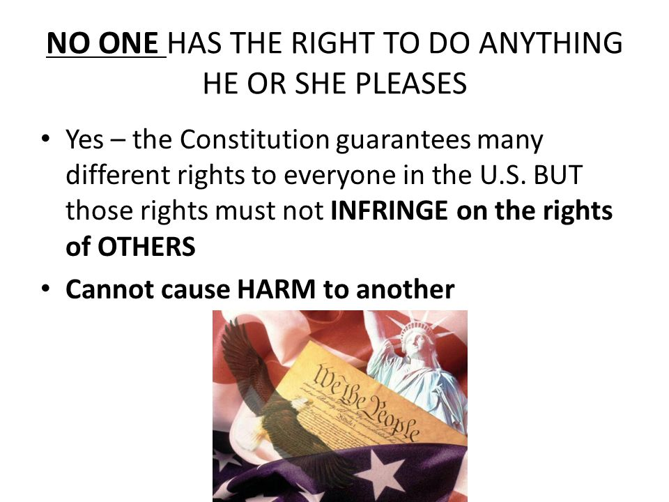 NO ONE HAS THE RIGHT TO DO ANYTHING HE OR SHE PLEASES Yes – the Constitution guarantees many different rights to everyone in the U.S.