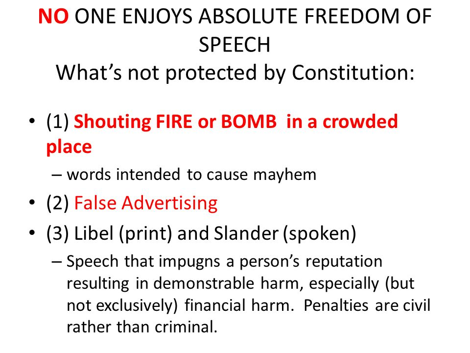 NO ONE ENJOYS ABSOLUTE FREEDOM OF SPEECH What's not protected by Constitution: (1) Shouting FIRE or BOMB in a crowded place – words intended to cause mayhem (2) False Advertising (3) Libel (print) and Slander (spoken) – Speech that impugns a person's reputation resulting in demonstrable harm, especially (but not exclusively) financial harm.