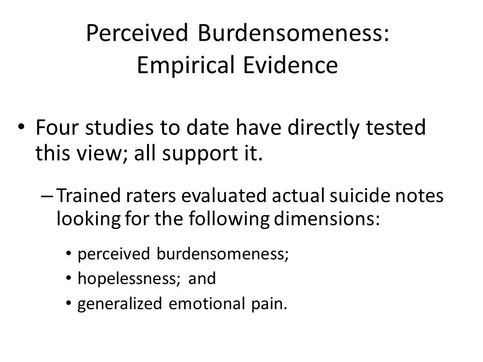 Perceived Burdensomeness: Empirical Evidence Four studies to date have directly tested this view; all support it. – Trained raters evaluated actual su
