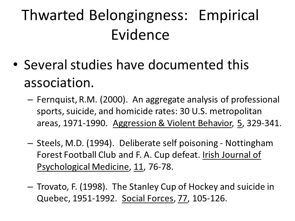 Thwarted Belongingness: Empirical Evidence Several studies have documented this association. – Fernquist, R.M. (2000). An aggregate analysis of profes