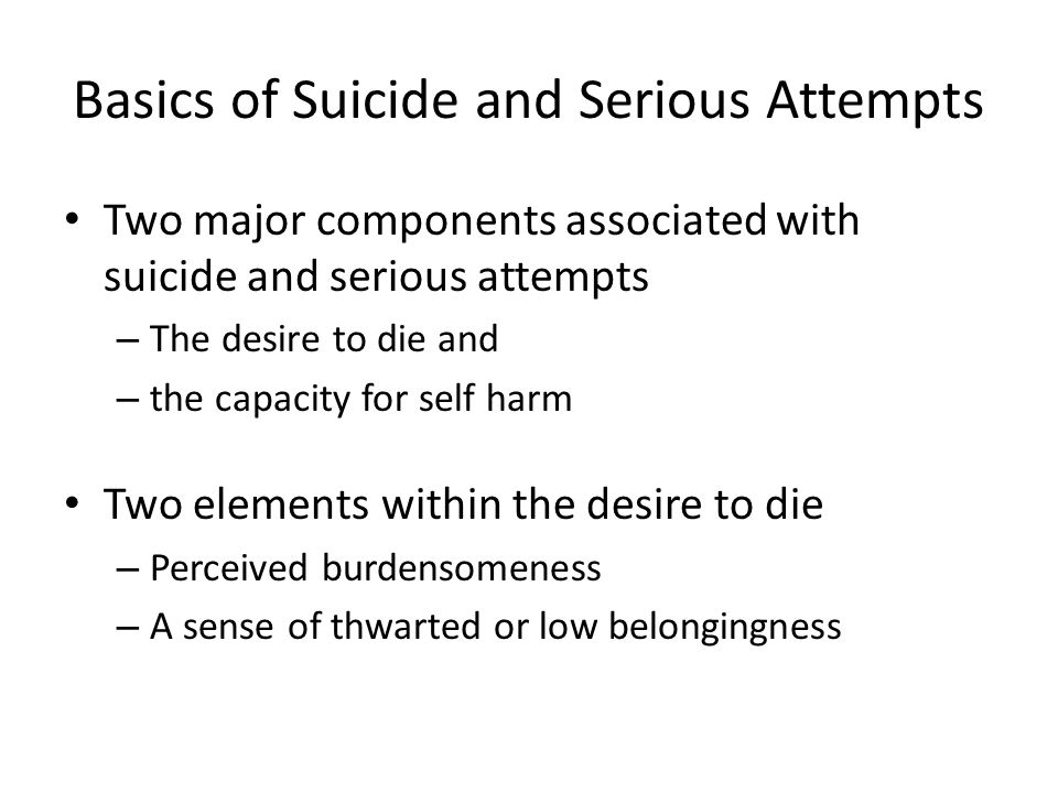 Basics of Suicide and Serious Attempts Two major components associated with suicide and serious attempts – The desire to die and – the capacity for se