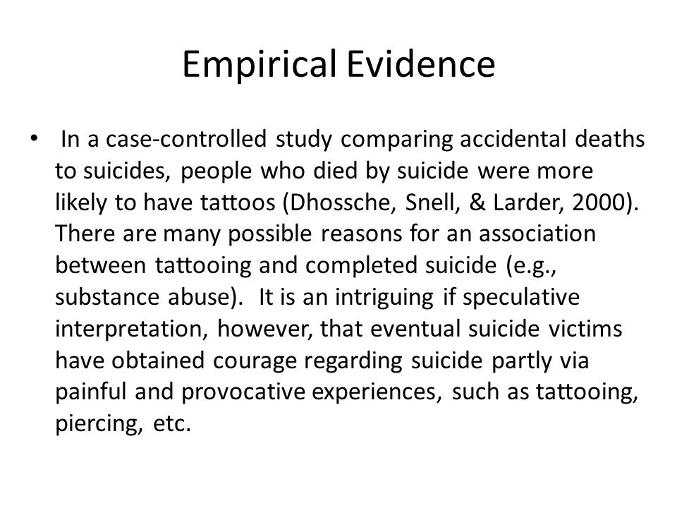 Empirical Evidence In a case-controlled study comparing accidental deaths to suicides, people who died by suicide were more likely to have tattoos (Dh