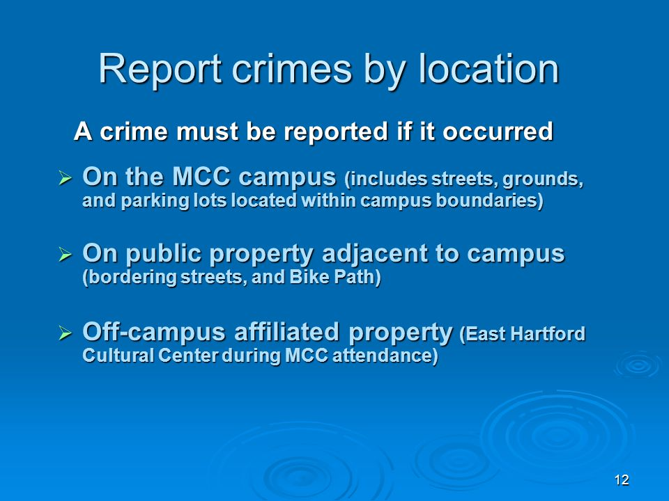 12 Report crimes by location A crime must be reported if it occurred A crime must be reported if it occurred  On the MCC campus (includes streets, gr