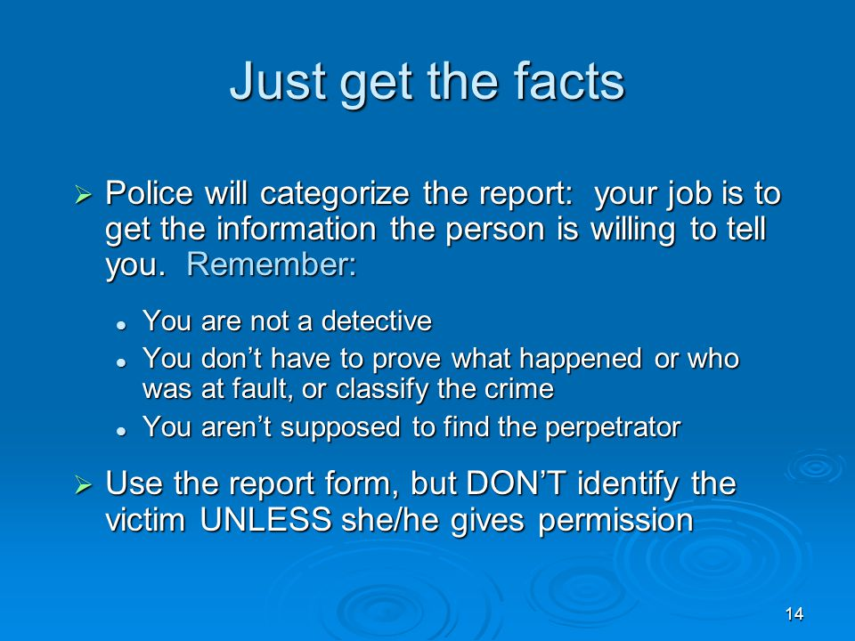 14 Just get the facts  Police will categorize the report: your job is to get the information the person is willing to tell you. Remember: You are not