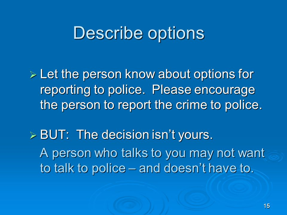15 Describe options  Let the person know about options for reporting to police. Please encourage the person to report the crime to police.  BUT: The