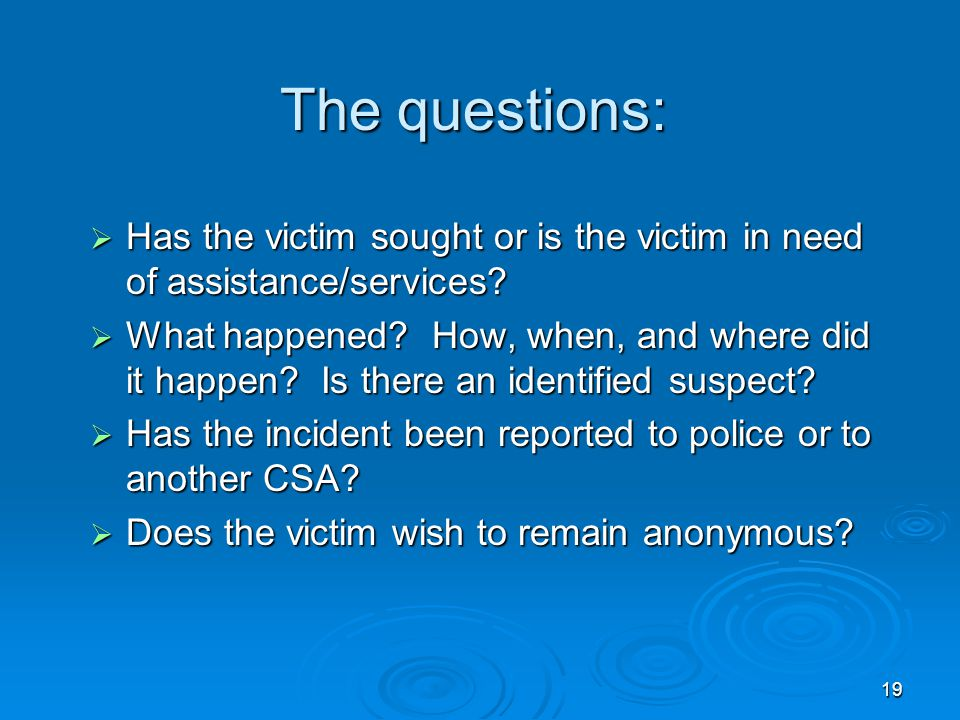 19 The questions:  Has the victim sought or is the victim in need of assistance/services?  What happened? How, when, and where did it happen? Is the