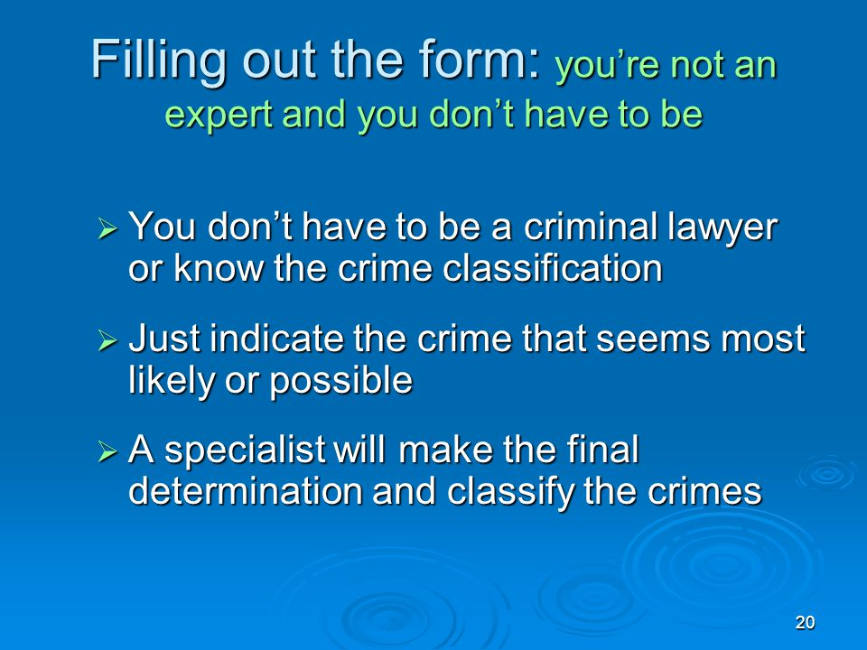 20 Filling out the form: you're not an expert and you don't have to be  You don't have to be a criminal lawyer or know the crime classification  Jus