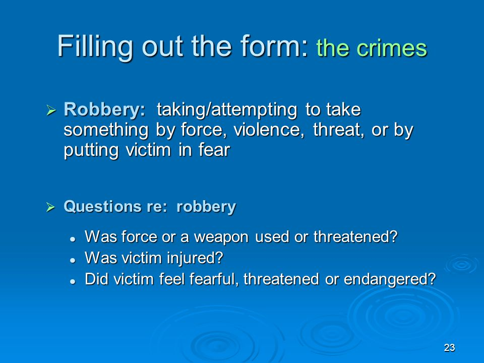 23 Filling out the form: the crimes  Robbery: taking/attempting to take something by force, violence, threat, or by putting victim in fear  Question