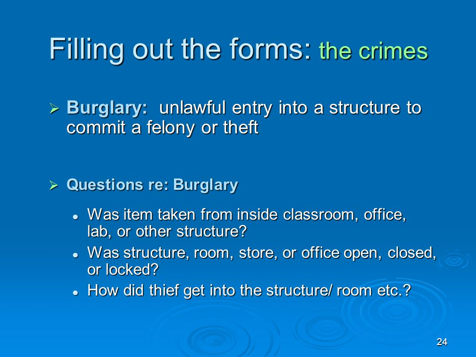 24 Filling out the forms: the crimes  Burglary: unlawful entry into a structure to commit a felony or theft  Questions re: Burglary Was item taken f