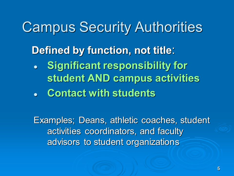5 Campus Security Authorities Defined by function, not title : Defined by function, not title : Significant responsibility for student AND campus acti