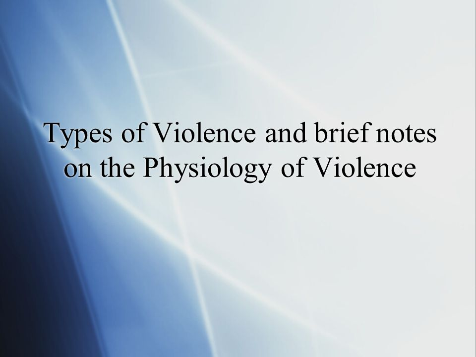 Types of Violence and brief notes on the Physiology of Violence