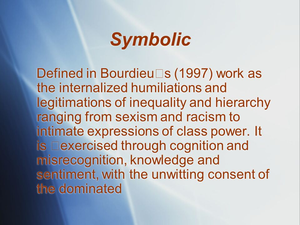 Symbolic Defined in Bourdieu ユ s (1997) work as the internalized humiliations and legitimations of inequality and hierarchy ranging from sexism and racism to intimate expressions of class power.