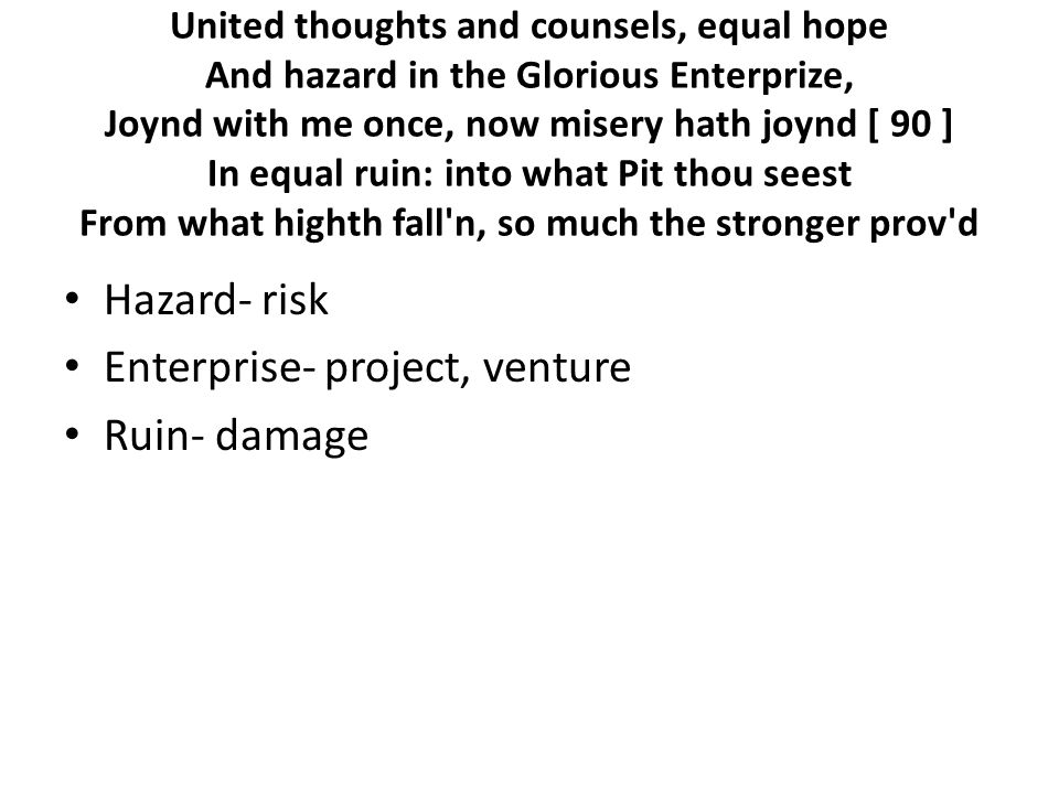 United thoughts and counsels, equal hope And hazard in the Glorious Enterprize, Joynd with me once, now misery hath joynd [ 90 ] In equal ruin: into what Pit thou seest From what highth fall n, so much the stronger prov d Hazard- risk Enterprise- project, venture Ruin- damage