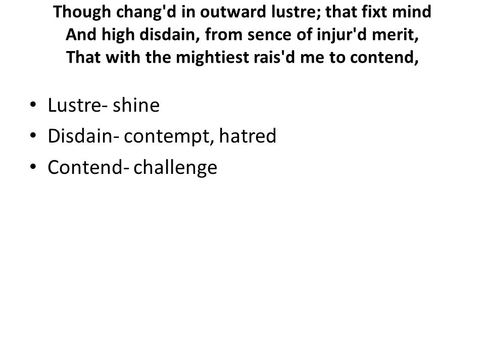 Though chang d in outward lustre; that fixt mind And high disdain, from sence of injur d merit, That with the mightiest rais d me to contend, Lustre- shine Disdain- contempt, hatred Contend- challenge