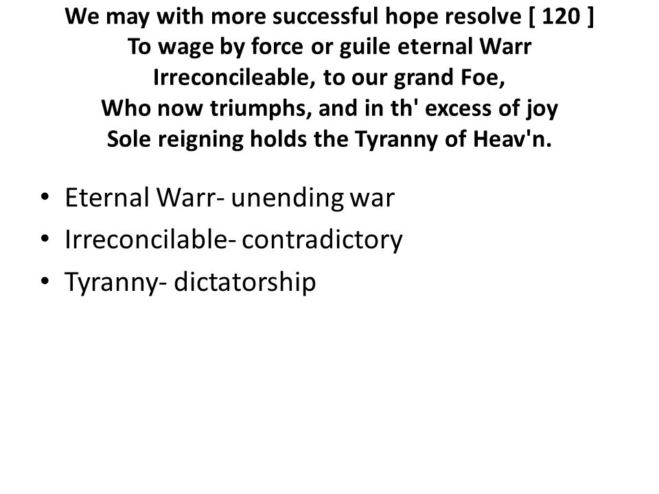 We may with more successful hope resolve [ 120 ] To wage by force or guile eternal Warr Irreconcileable, to our grand Foe, Who now triumphs, and in th excess of joy Sole reigning holds the Tyranny of Heav n.