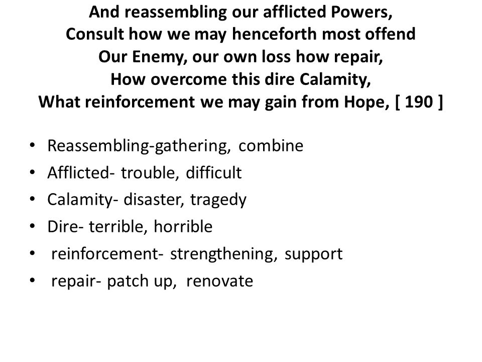 And reassembling our afflicted Powers, Consult how we may henceforth most offend Our Enemy, our own loss how repair, How overcome this dire Calamity, What reinforcement we may gain from Hope, [ 190 ] Reassembling-gathering, combine Afflicted- trouble, difficult Calamity- disaster, tragedy Dire- terrible, horrible reinforcement- strengthening, support repair- patch up, renovate