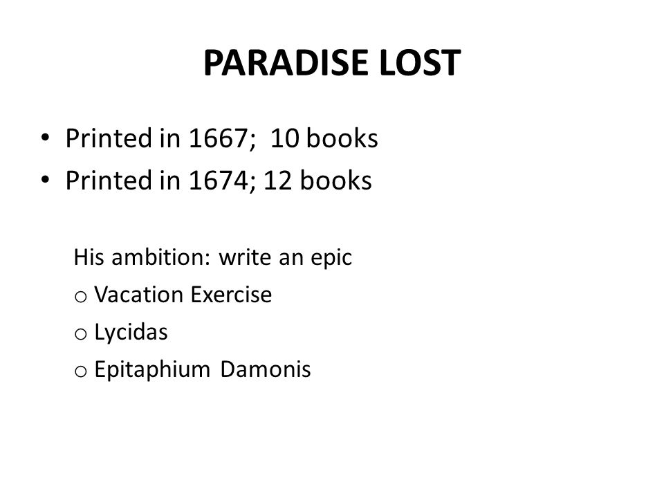 PARADISE LOST Printed in 1667; 10 books Printed in 1674; 12 books His ambition: write an epic o Vacation Exercise o Lycidas o Epitaphium Damonis