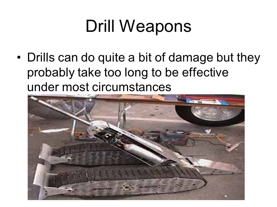 Drill Weapons Drills can do quite a bit of damage but they probably take too long to be effective under most circumstances