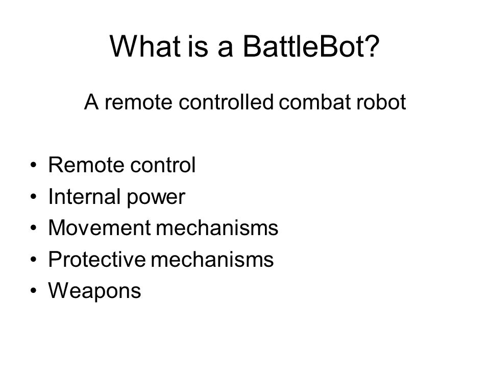 What is a BattleBot? A remote controlled combat robot Remote control Internal power Movement mechanisms Protective mechanisms Weapons