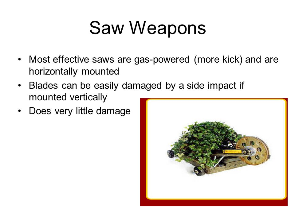 Saw Weapons Most effective saws are gas-powered (more kick) and are horizontally mounted Blades can be easily damaged by a side impact if mounted vert