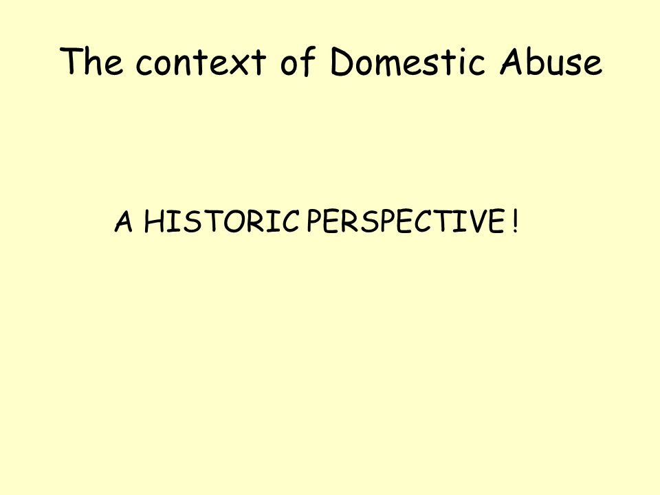 The context of Domestic Abuse A HISTORIC PERSPECTIVE !