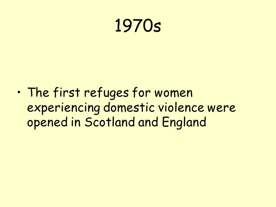 1970s The first refuges for women experiencing domestic violence were opened in Scotland and England